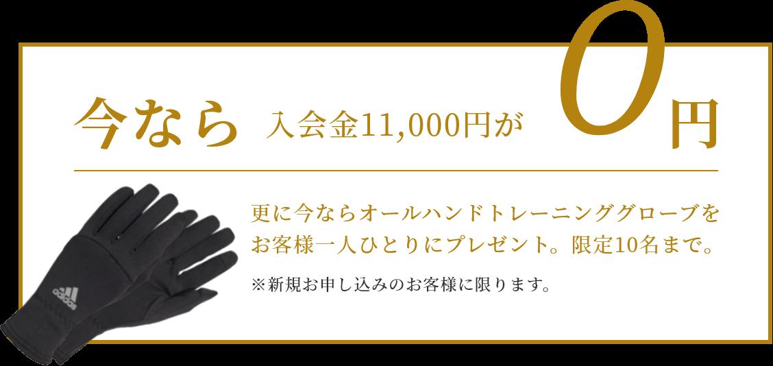 今なら入会金11,000円が 更に今ならオールハンドトレーニンググローブをお客様一人ひとりにプレゼント。限定10名まで。※新規お申し込みのお客様に限ります。
